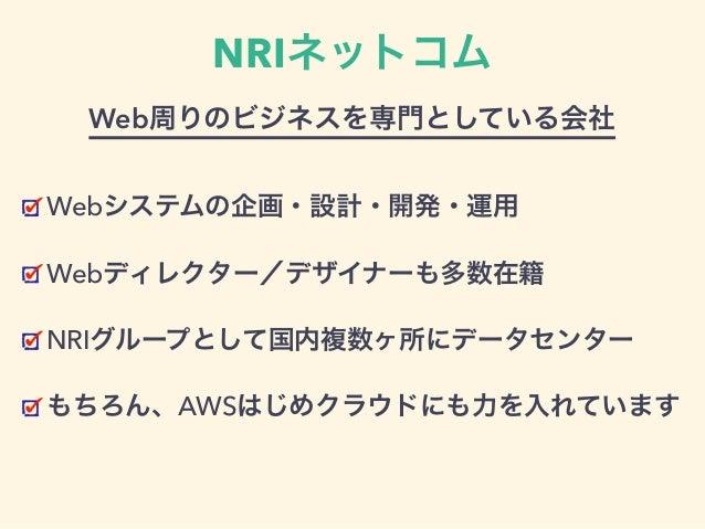 NRIネットコム Webシステムの企画・設計・開発・運用 Webディレクター/デザイナーも多数在籍 NRIグループとして国内複数ヶ所にデータセンター もちろん、AWSはじめクラウドにも力を入れています Web周りのビジネスを専門としている会社
