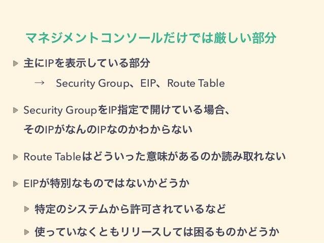マネジメントコンソールだけでは厳しい部分 主にIPを表示している部分 →Security Group、EIP、Route Table Security GroupをIP指定で開けている場合、 そのIPがなんのIPなのかわからない Rou...