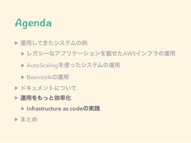 運用してきたシステムの例 レガシーなアプリケーションを載せたAWSインフラの運用 AutoScalingを使ったシステムの運用 Beanstalkの運用 ドキュメントについて 運用をもっと効率化 Infrastructure as codeの実...