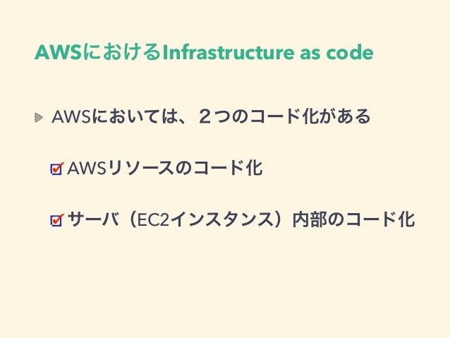 AWSにおいては、2つのコード化がある AWSリソースのコード化 サーバ(EC2インスタンス)内部のコード化 AWSにおけるInfrastructure as code