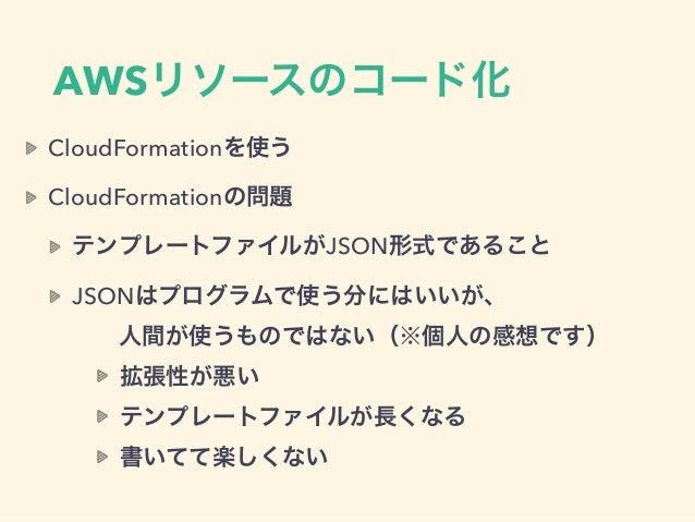 AWSリソースのコード化 CloudFormationを使う CloudFormationの問題 テンプレートファイルがJSON形式であること JSONはプログラムで使う分にはいいが、 人間が使うものではない(※個人の感想です) 拡張性が...
