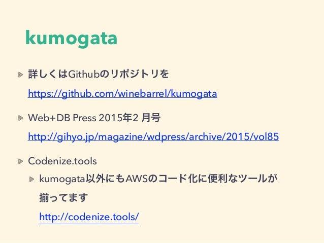 kumogata 詳しくはGithubのリポジトリを https://github.com/winebarrel/kumogata Web+DB Press 2015年2 月号 http://gihyo.jp/magazine/wdpres...