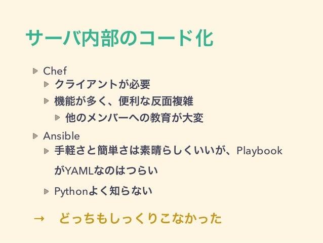 サーバ内部のコード化 Chef クライアントが必要 機能が多く、便利な反面複雑 他のメンバーへの教育が大変 Ansible 手軽さと簡単さは素晴らしくいいが、Playbook がYAMLなのはつらい Pythonよく知らない →どっちもしっく...