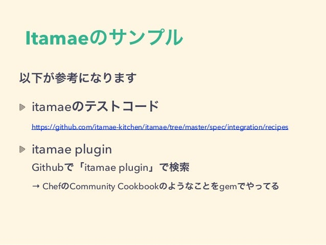 Itamaeのサンプル 以下が参考になります itamaeのテストコード https://github.com/itamae-kitchen/itamae/tree/master/spec/integration/recipes itamae...
