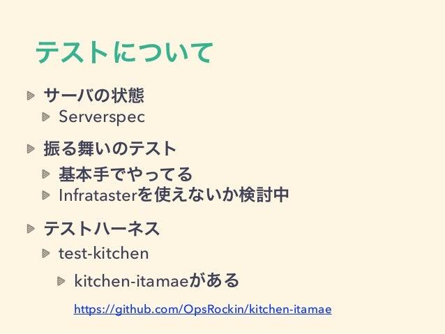 テストについて サーバの状態 Serverspec 振る舞いのテスト 基本手でやってる Infratasterを使えないか検討中 テストハーネス test-kitchen kitchen-itamaeがある https://github.co...