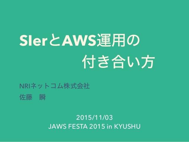SIerとAWS運用の 付き合い方 NRIネットコム株式会社 佐藤瞬 2015/11/03 JAWS FESTA 2015 in KYUSHU