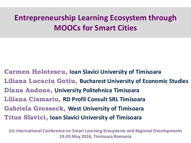 Entrepreneurship Learning Ecosystem through MOOCs for Smart Cities Carmen Holotescu, Ioan Slavici University of Timisoara ...