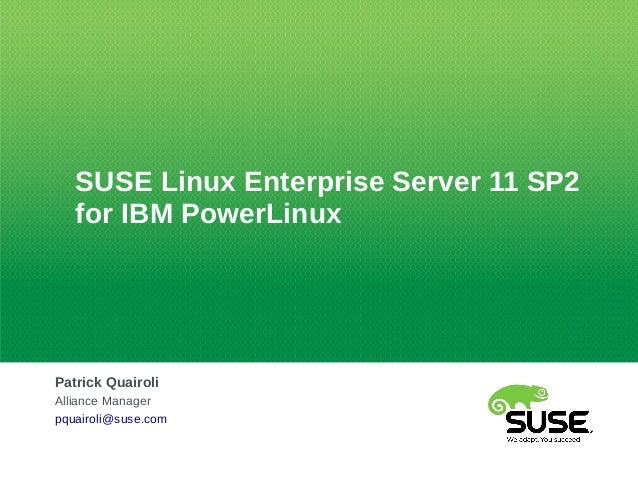 SUSE Linux Enterprise Server 11 SP2for IBM PowerLinuxPatrick QuairoliAlliance Managerpquairoli@suse.com