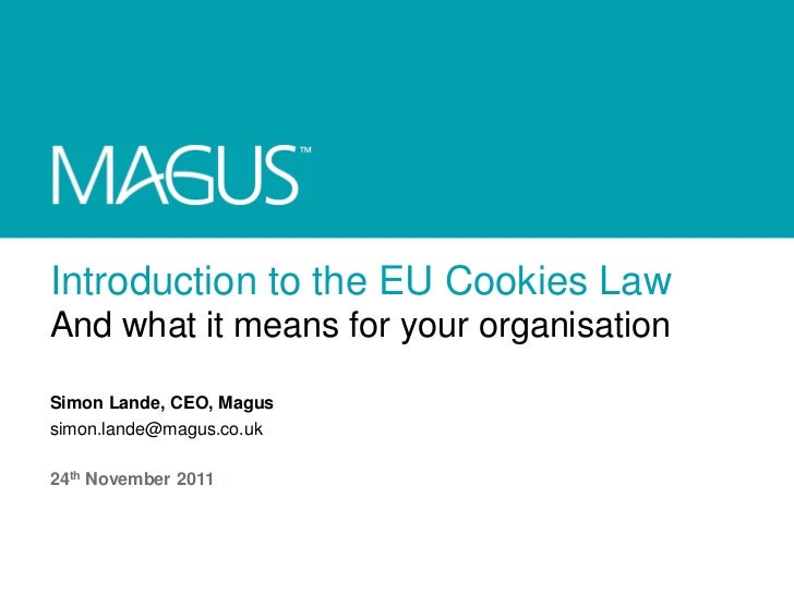 Introduction to the EU Cookies LawAnd what it means for your organisationSimon Lande, CEO, Magussimon.lande@magus.co.uk24t...