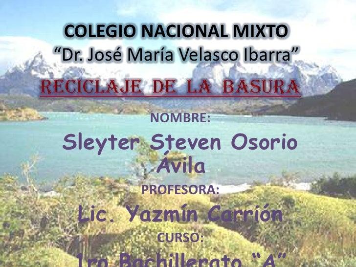 """COLEGIO NACIONAL MIXTO""""Dr. José María Velasco Ibarra""""<br />RECICLAJE  DE  LA  BASURA<br />NOMBRE:<br />Sleyter Steven Osor..."""