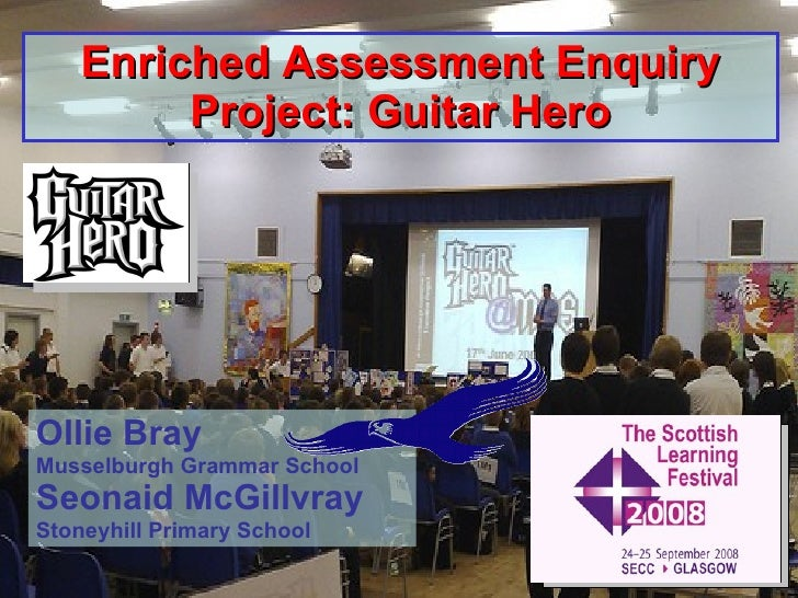 Enriched Assessment Enquiry Project: Guitar Hero Ollie Bray Musselburgh Grammar School Seonaid McGillvray Stoneyhill Prima...