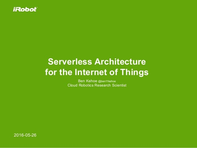 Serverless Architecture for the Internet of Things Ben Kehoe @ben11kehoe Cloud Robotics Research Scientist 2016-05-26