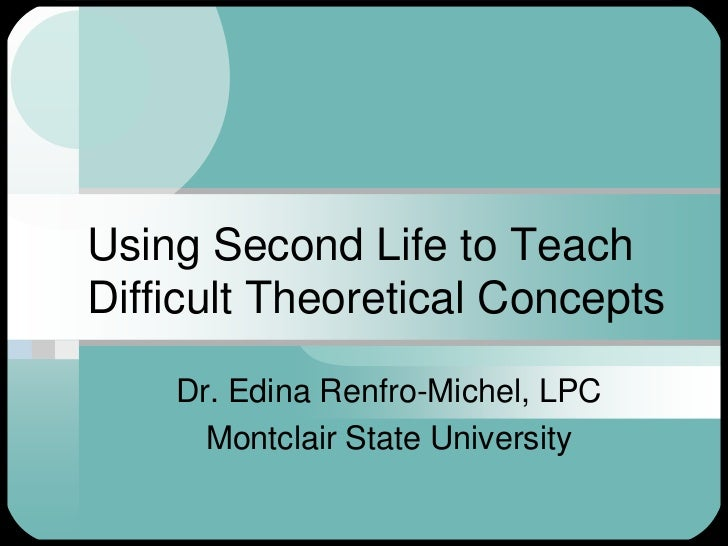 Using Second Life to Teach Difficult Theoretical Concepts<br />Dr. Edina Renfro-Michel, LPC<br />Montclair State Universit...