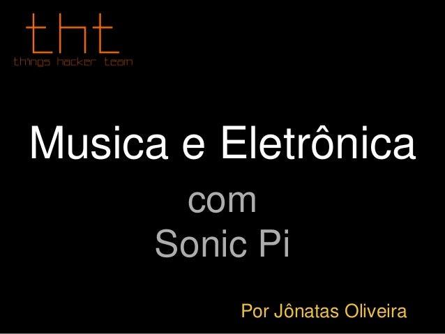 Musica e Eletrônica com Sonic Pi Por Jônatas Oliveira
