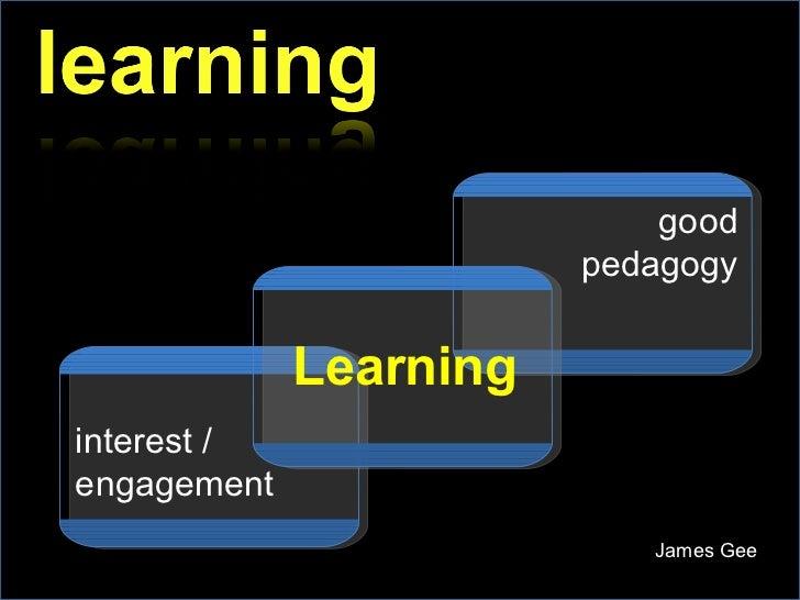 James Gee good pedagogy interest / engagement Learning