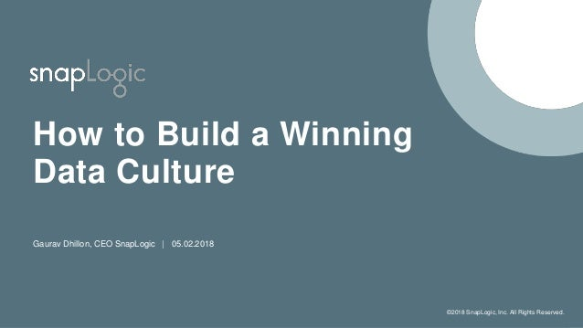 �2018 SnapLogic, Inc. All Rights Reserved. How to Build a Winning Data Culture Gaurav Dhillon, CEO SnapLogic | 05.02.2018