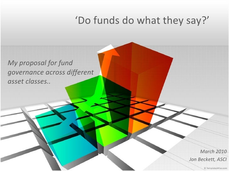 ' Do funds do what they say?' My proposal for fund governance across different asset classes.. March 2010 Jon Beckett, ASCI