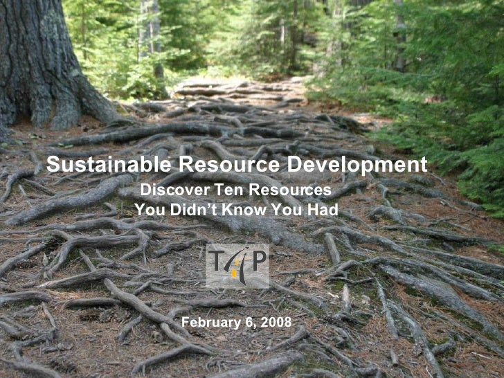 Sustainable Resource Development Discover Ten Resources You Didn't Know You Had February 6, 2008