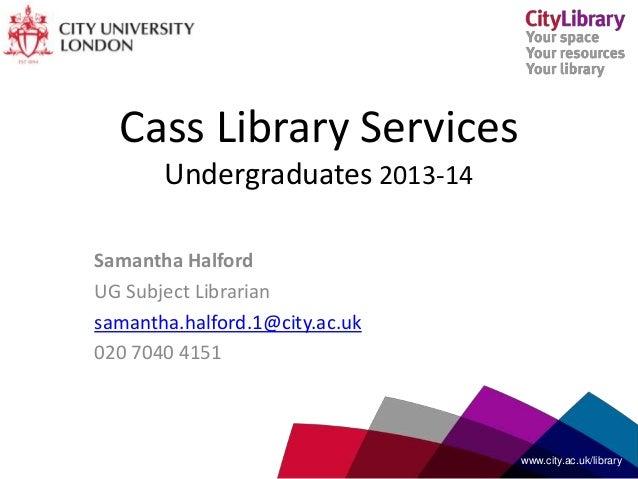 Cass Library Services Undergraduates 2013-14 Samantha Halford UG Subject Librarian samantha.halford.1@city.ac.uk 020 7040 ...