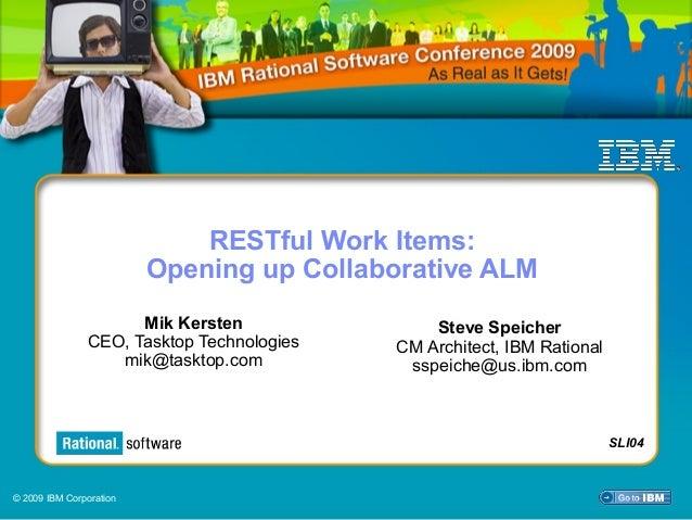 © 2009 IBM Corporation SLI04 RESTful Work Items: Opening up Collaborative ALM Mik Kersten CEO, Tasktop Technologies mik@ta...