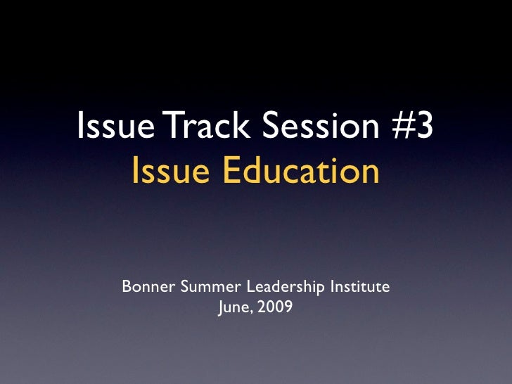 Issue Track Session #3     Issue Education    Bonner Summer Leadership Institute              June, 2009