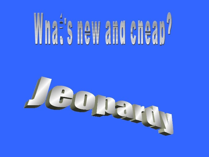 Jeopardy What's new and cheap?