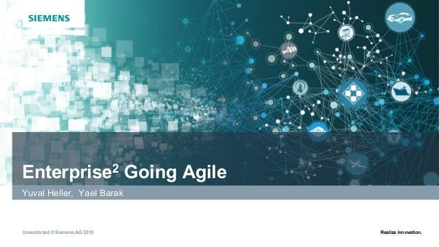Unrestricted © Siemens AG 2015 Realize innovation. Enterprise2 Going Agile Yuval Heller, Yael Barak