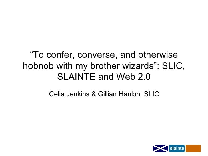 """"""" To confer, converse, and otherwise hobnob with my brother wizards"""": SLIC, SLAINTE and Web 2.0 Celia Jenkins & Gillian Ha..."""