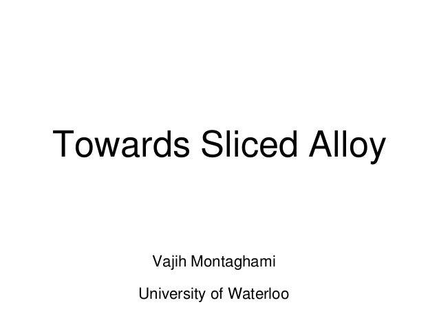 Towards Sliced Alloy Vajih Montaghami University of Waterloo