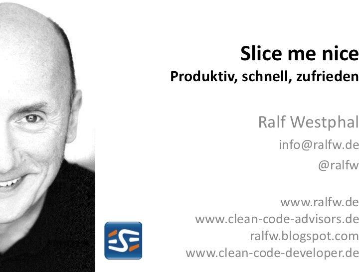 Slice me niceProduktiv, schnell, zufrieden             Ralf Westphal                info@ralfw.de                      @ra...