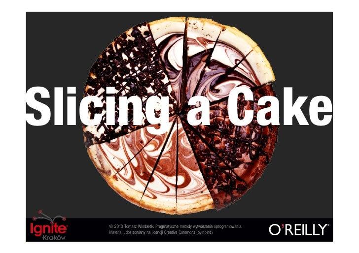 Slicing a Cake    © 2010 Tomasz Włodarek. Pragmatyczne metody wytwarzania oprogramowania.    Materiał udostępniany na lice...