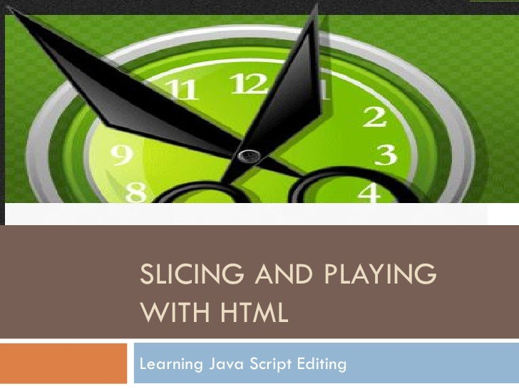 SLICING AND PLAYING WITH HTML Learning Java Script Editing