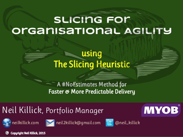 Neil Killick, Portfolio Manager neilkillick.com neil2killick@gmail.com @neil_killick Slicing for Organisational Agility us...