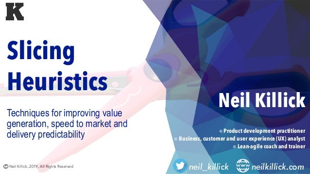 Neil Killick, 2019, All Rights Reserved neil_killick neilkillick.com Slicing Heuristics Techniques for improving value gen...