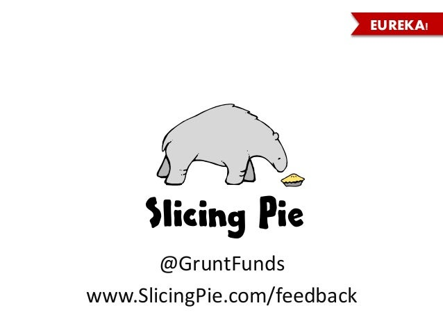EUREKA! @GruntFunds www.SlicingPie.com/feedback Slicing Pie