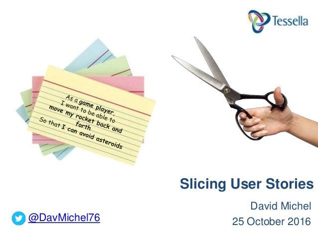 David Michel 25 October 2016 Slicing User Stories @DavMichel76