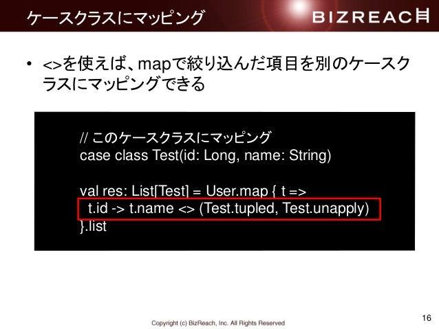 16 ケースクラスにマッピング • <>を使えば、mapで絞り込んだ項目を別のケースク ラスにマッピングできる // このケースクラスにマッピング case class Test(id: Long, name: String) val res:...
