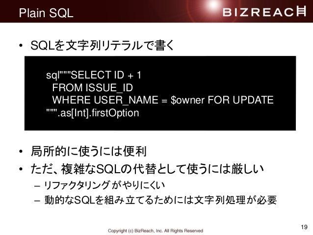 """19 Plain SQL • SQLを文字列リテラルで書く • 局所的に使うには便利 • ただ、複雑なSQLの代替として使うには厳しい – リファクタリングがやりにくい – 動的なSQLを組み立てるためには文字列処理が必要 sql""""""""""""SELE..."""