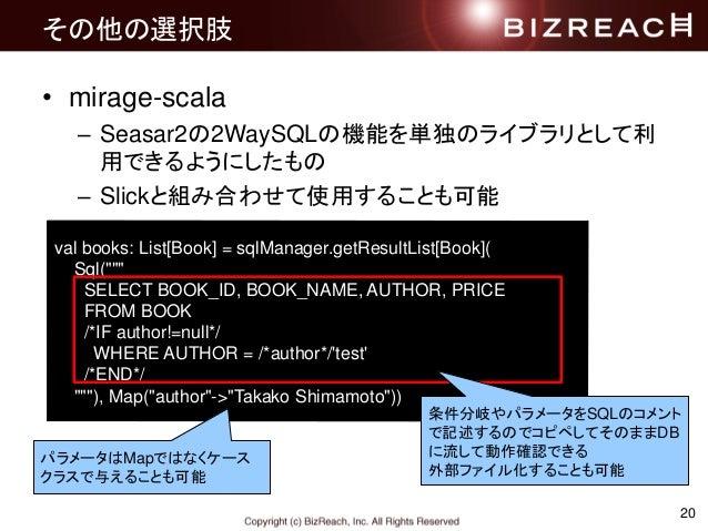 20 その他の選択肢 • mirage-scala – Seasar2の2WaySQLの機能を単独のライブラリとして利 用できるようにしたもの – Slickと組み合わせて使用することも可能 val books: List[Book] = sq...