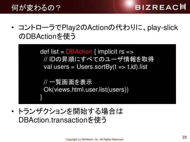 23 何が変わるの? • コントローラでPlay2のActionの代わりに、play-slick のDBActionを使う • トランザクションを開始する場合は DBAction.transactionを使う def list = DBActi...