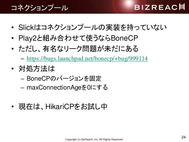 24 コネクションプール • Slickはコネクションプールの実装を持っていない • Play2と組み合わせて使うならBoneCP • ただし、有名なリーク問題が未だにある – https://bugs.launchpad.net/bonecp...