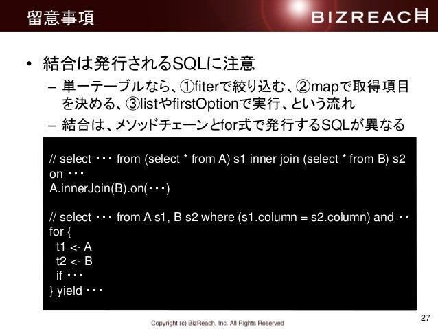 27 留意事項 • 結合は発行されるSQLに注意 – 単一テーブルなら、①fiterで絞り込む、②mapで取得項目 を決める、③listやfirstOptionで実行、という流れ – 結合は、メソッドチェーンとfor式で発行するSQLが異なる ...