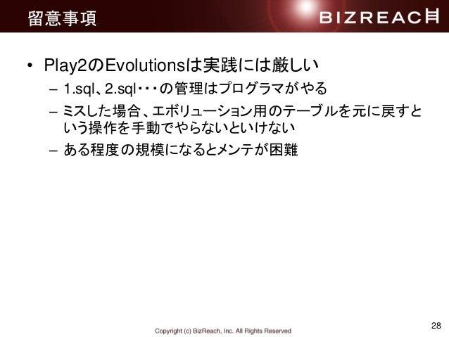 28 留意事項 • Play2のEvolutionsは実践には厳しい – 1.sql、2.sql・・・の管理はプログラマがやる – ミスした場合、エボリューション用のテーブルを元に戻すと いう操作を手動でやらないといけない – ある程度の規模に...
