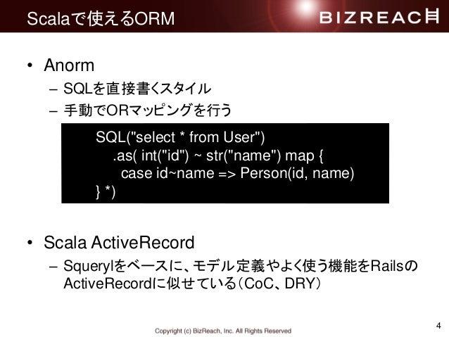 4 Scalaで使えるORM • Anorm – SQLを直接書くスタイル – 手動でORマッピングを行う • Scala ActiveRecord – Squerylをベースに、モデル定義やよく使う機能をRailsの ActiveRecord...