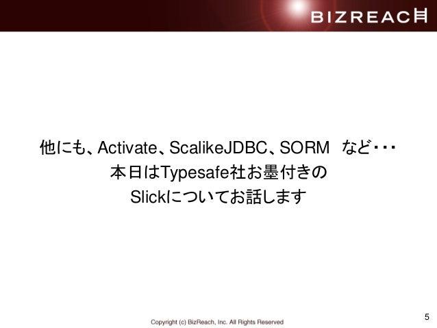 5 他にも、Activate、ScalikeJDBC、SORM など・・・ 本日はTypesafe社お墨付きの Slickについてお話します
