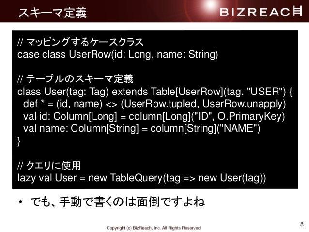 8 スキーマ定義 • でも、手動で書くのは面倒ですよね // マッピングするケースクラス case class UserRow(id: Long, name: String) // テーブルのスキーマ定義 class User(tag: Tag...