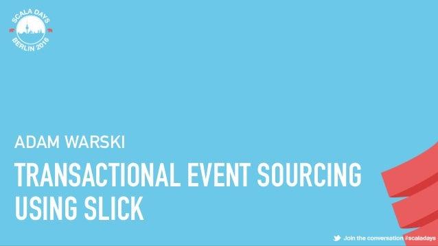 TRANSACTIONAL EVENT SOURCING USING SLICK ADAM WARSKI