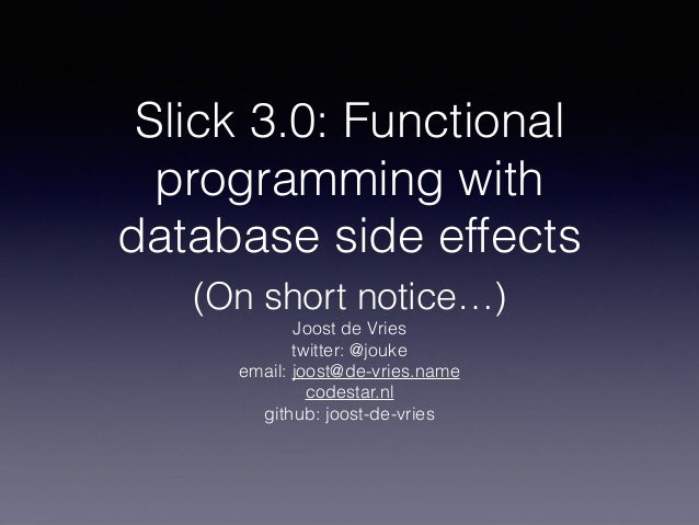 Slick 3.0: Functional programming with database side effects (On short notice…) Joost de Vries twitter: @jouke email: joos...