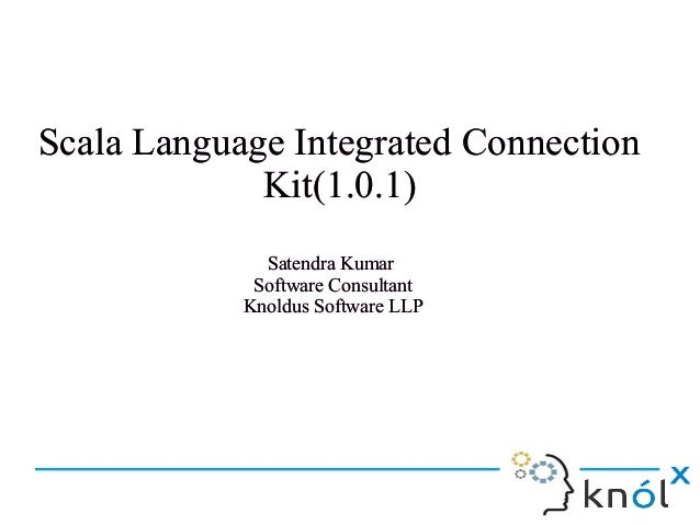 Scala Language Integrated Connection Kit(1.0.1) Satendra Kumar Software Consultant Knoldus Software LLP