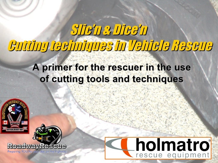 Slic'n & Dice'n  Cutting techniques in Vehicle Rescue A primer for the rescuer in the use of cutting tools and techniques